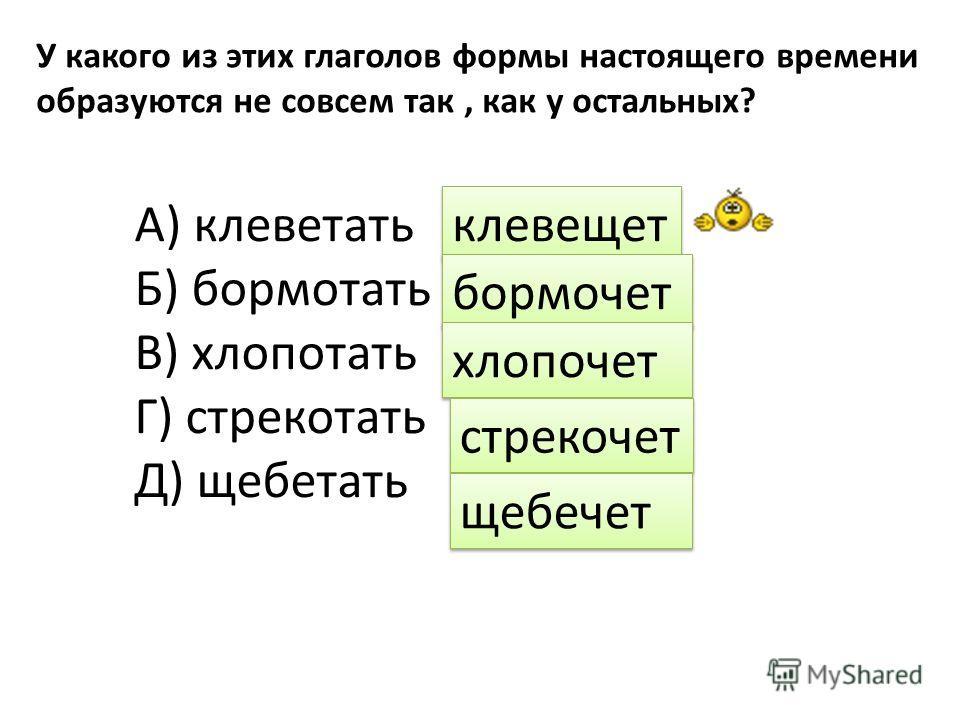 У какого из этих глаголов формы настоящего времени образуются не совсем так, как у остальных? А) клеветать Б) бормотать В) хлопотать Г) стрекотать Д) щебетать клевещет бормочет хлопочет стрекочет щебечет