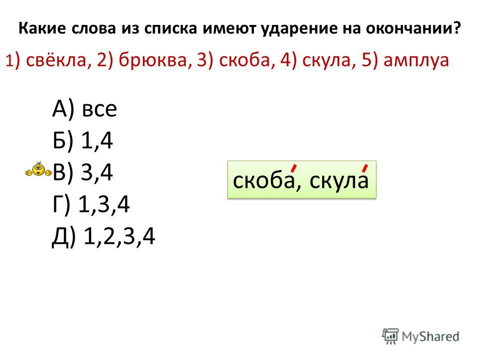 Какие слова из списка имеют ударение на окончании? 1 ) свёкла, 2) брюква, 3) скоба, 4) скула, 5) амплуа А) все Б) 1,4 В) 3,4 Г) 1,3,4 Д) 1,2,3,4 скоба, скула