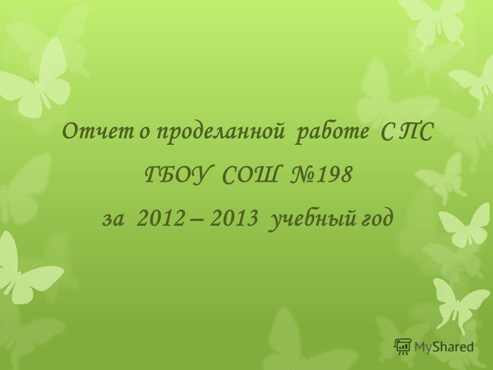 Отчет о проделанной работе С ПС ГБОУ СОШ 198 за 2012 – 2013 учебный год