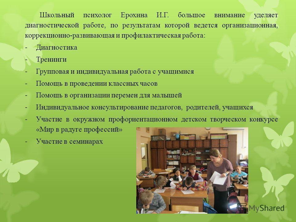 Школьный психолог Ерохина И.Г. большое внимание уделяет диагностической работе, по результатам которой ведется организационная, коррекционно-развивающая и профилактическая работа: -Диагностика -Тренинги -Групповая и индивидуальная работа с учащимися
