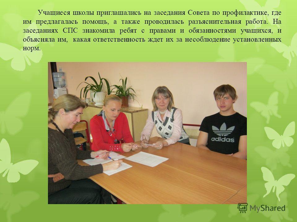 Учащиеся школы приглашались на заседания Совета по профилактике, где им предлагалась помощь, а также проводилась разъяснительная работа. На заседаниях СПС знакомила ребят с правами и обязанностями учащихся, и объясняла им, какая ответственность ждет