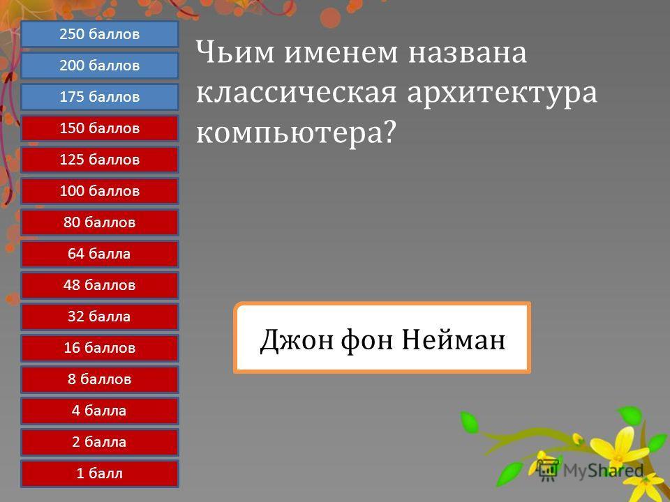Чьим именем названа классическая архитектура компьютера? Джон фон Нейман 1 балл 2 балла 4 балла 8 баллов 16 баллов 32 балла 48 баллов 64 балла 80 баллов 100 баллов 250 баллов 200 баллов 175 баллов 150 баллов 125 баллов