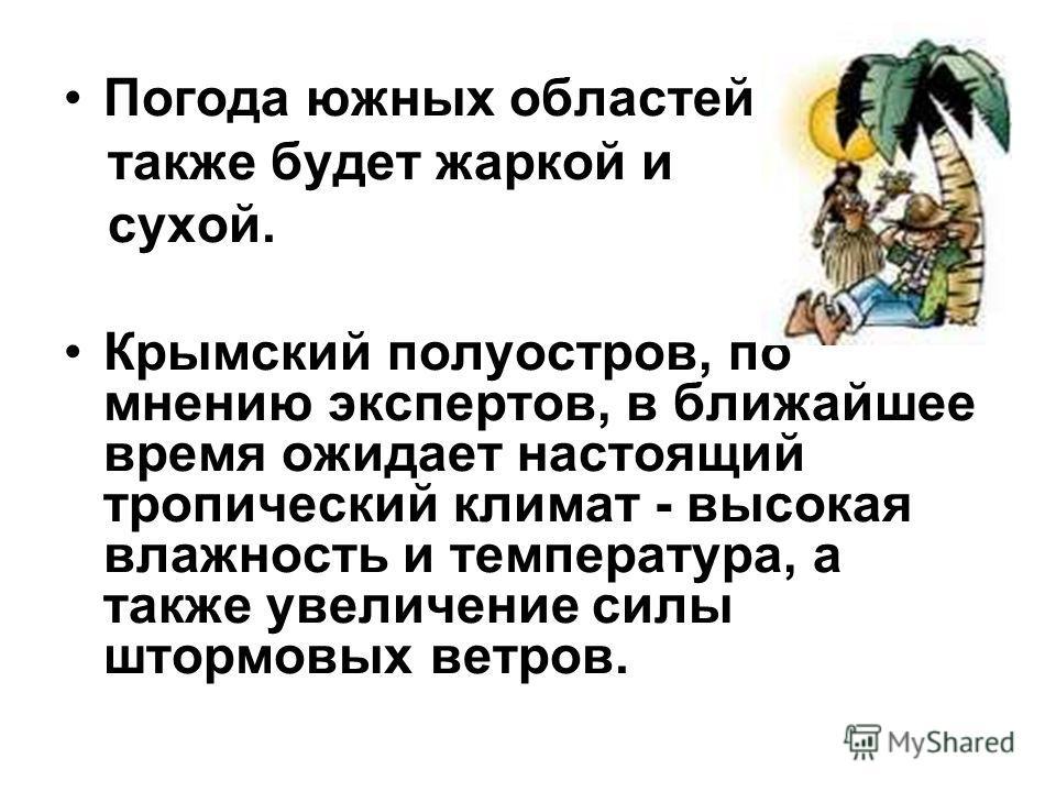 Погода южных областей также будет жаркой и сухой. Крымский полуостров, по мнению экспертов, в ближайшее время ожидает настоящий тропический климат - высокая влажность и температура, а также увеличение силы штормовых ветров.