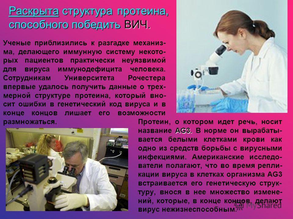 AG3. Протеин, о котором идет речь, носит название AG3. В норме он вырабаты- вается белыми клетками крови как одно из средств борьбы с вирусными инфекциями. Американские исследо- ватели полагают, что во время репли- кации вируса в клетках организма АG