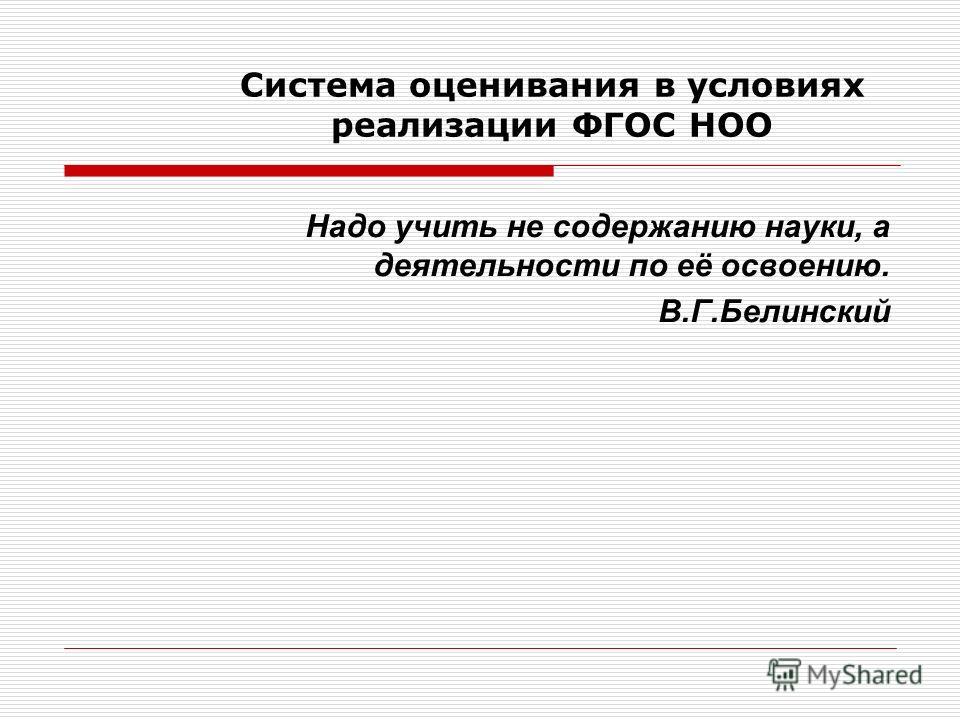 Система оценивания в условиях реализации ФГОС НОО Надо учить не содержанию науки, а деятельности по её освоению. В.Г.Белинский