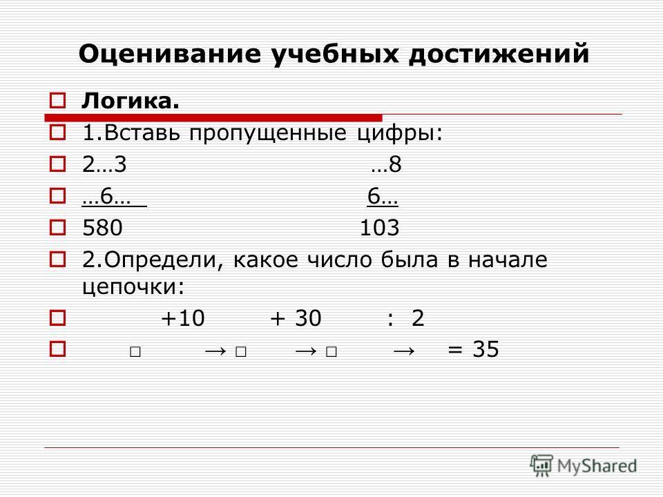 Оценивание учебных достижений Логика. 1.Вставь пропущенные цифры: 2…3 …8 …6… 6… 580 103 2.Определи, какое число была в начале цепочки: +10 + 30 : 2 = 35