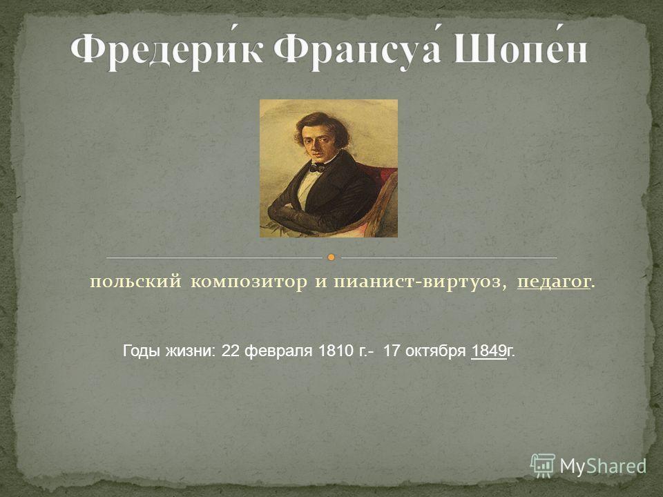 польский композитор и пианист-виртуоз, педагог. Годы жизни: 22 февраля 1810 г.- 17 октября 1849г.