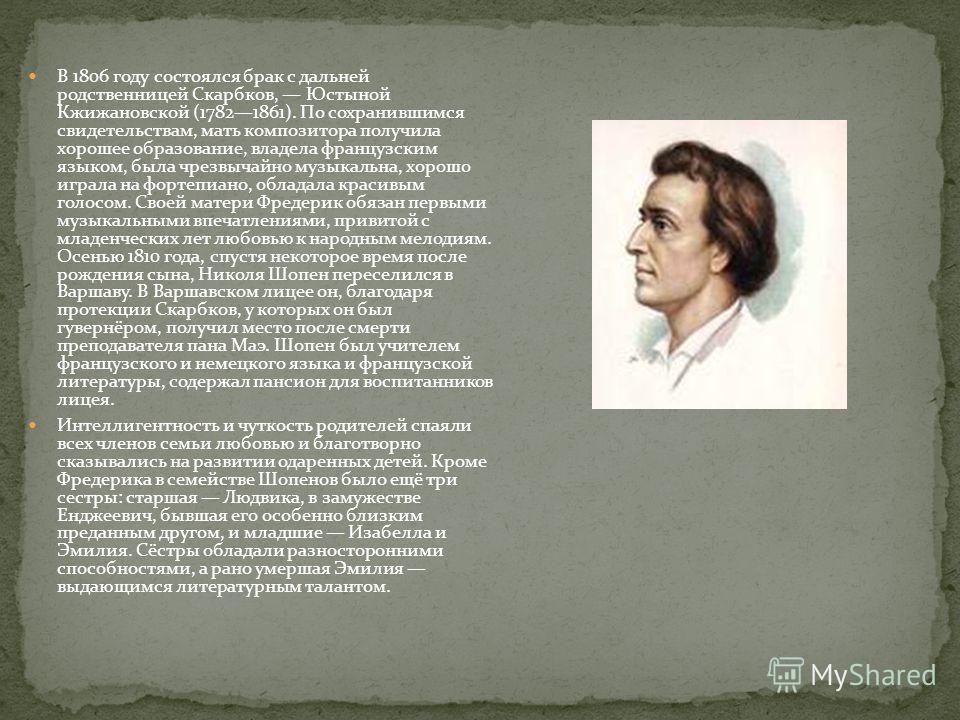 В 1806 году состоялся брак с дальней родственницей Скарбков, Юстыной Кжижановской (17821861). По сохранившимся свидетельствам, мать композитора получила хорошее образование, владела французским языком, была чрезвычайно музыкальна, хорошо играла на фо