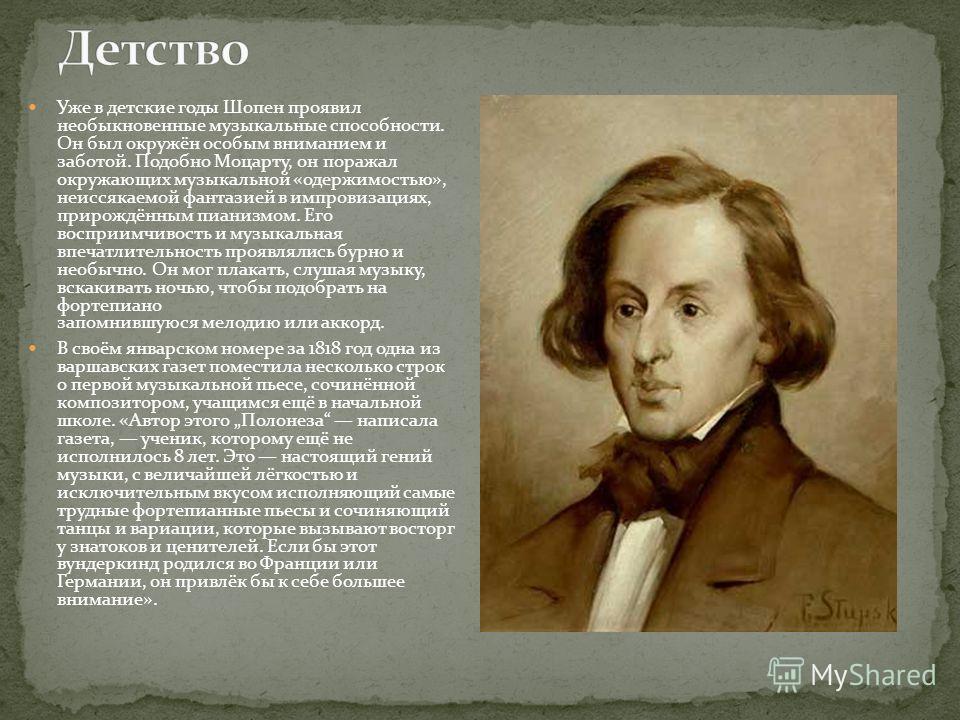 Уже в детские годы Шопен проявил необыкновенные музыкальные способности. Он был окружён особым вниманием и заботой. Подобно Моцарту, он поражал окружающих музыкальной «одержимостью», неиссякаемой фантазией в импровизациях, прирождённым пианизмом. Его