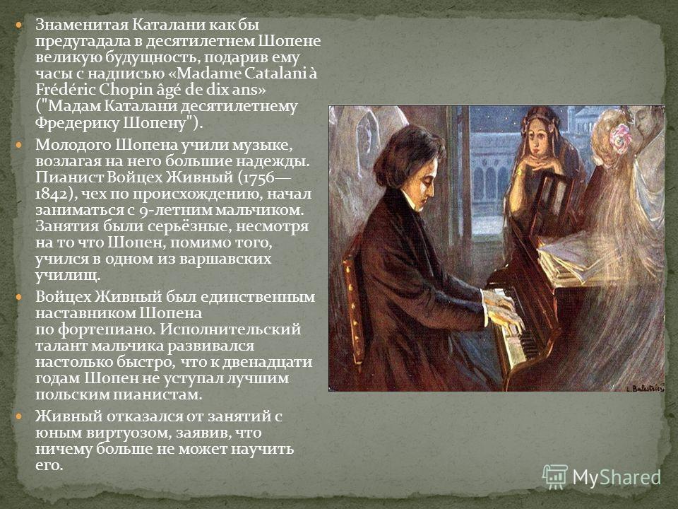 Знаменитая Каталани как бы предугадала в десятилетнем Шопене великую будущность, подарив ему часы с надписью «Madame Catalani à Frédéric Chopin âgé de dix ans» (