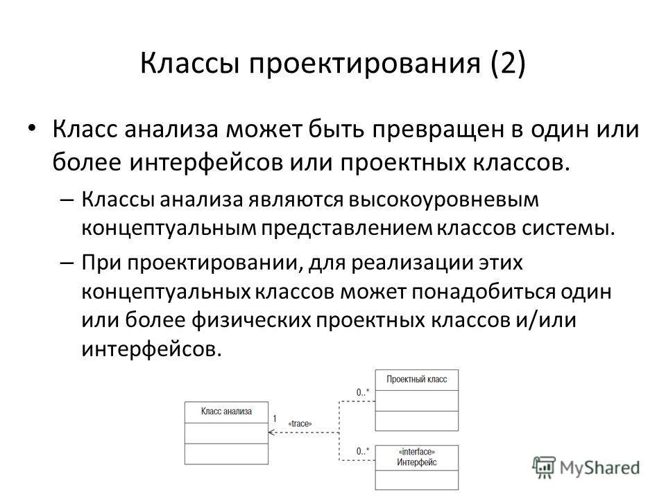 Классы проектирования (2) Класс анализа может быть превращен в один или более интерфейсов или проектных классов. – Классы анализа являются высокоуровневым концептуальным представлением классов системы. – При проектировании, для реализации этих концеп