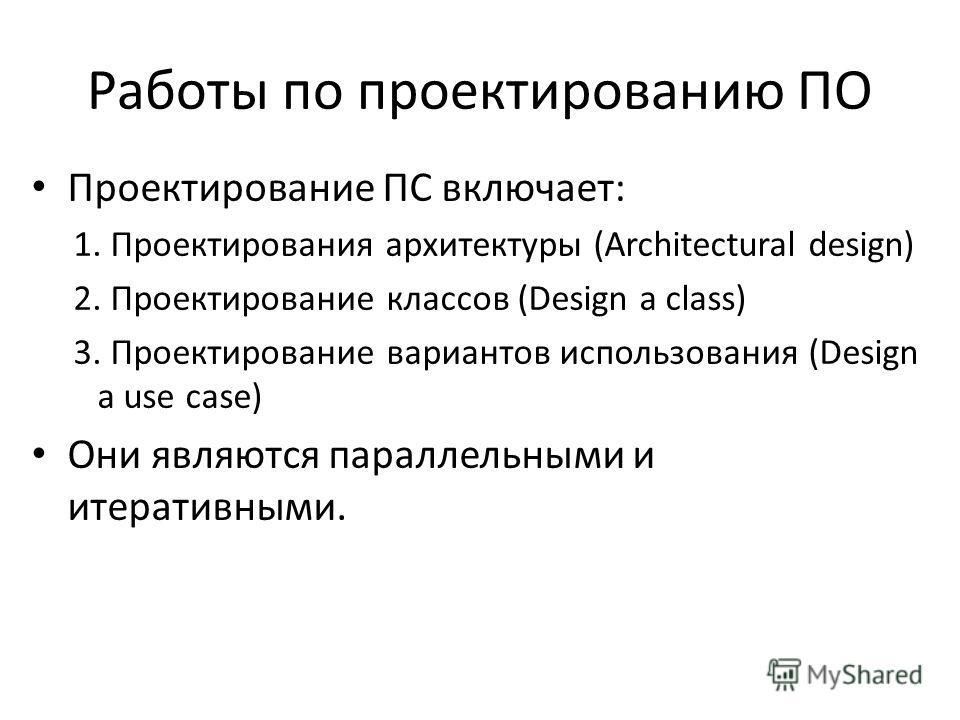 Работы по проектированию ПО Проектирование ПС включает: 1. Проектирования архитектуры (Architectural design) 2. Проектирование классов (Design a class) 3. Проектирование вариантов использования (Design a use case) Они являются параллельными и итерати