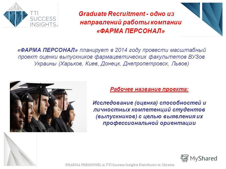 PHARMA PERSONNEL is TTI Success Insights Distributor in Ukraine Graduate Recruitment - одно из направлений работы компании «ФАРМА ПЕРСОНАЛ» «ФАРМА ПЕРСОНАЛ» планирует в 2014 году провести масштабный проект оценки выпускников фармацевтических факульте