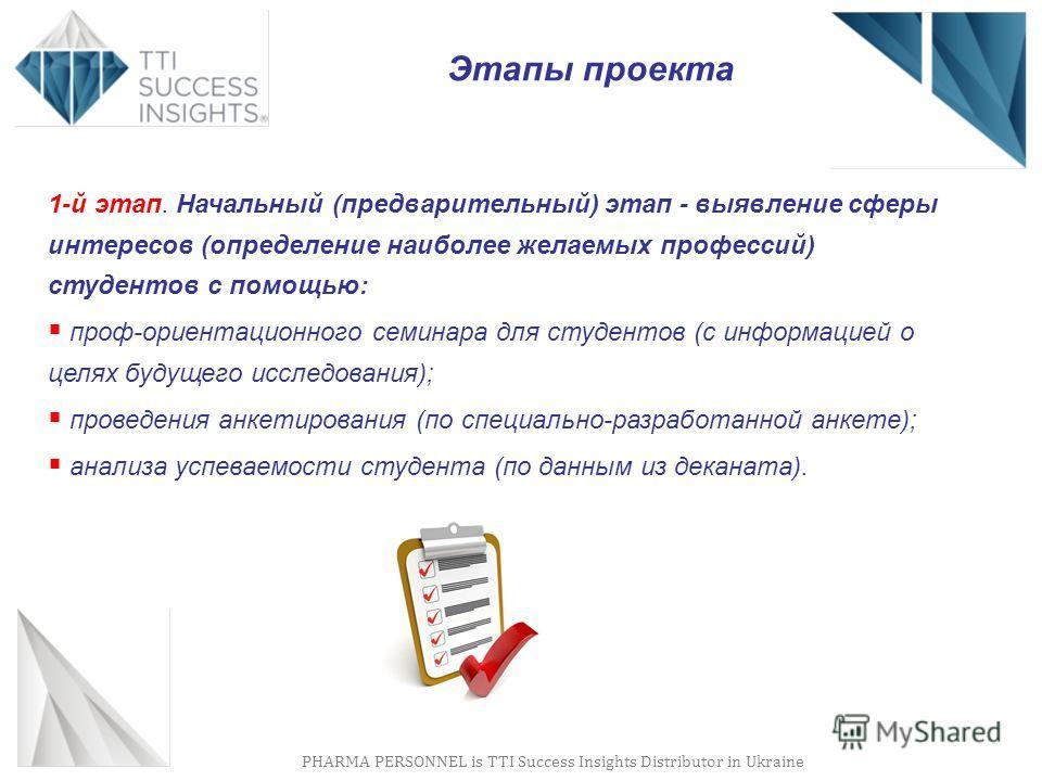 PHARMA PERSONNEL is TTI Success Insights Distributor in Ukraine Этапы проекта 1-й этап. Начальный (предварительный) этап - выявление сферы интересов (определение наиболее желаемых профессий) студентов с помощью: проф-ориентационного семинара для студ