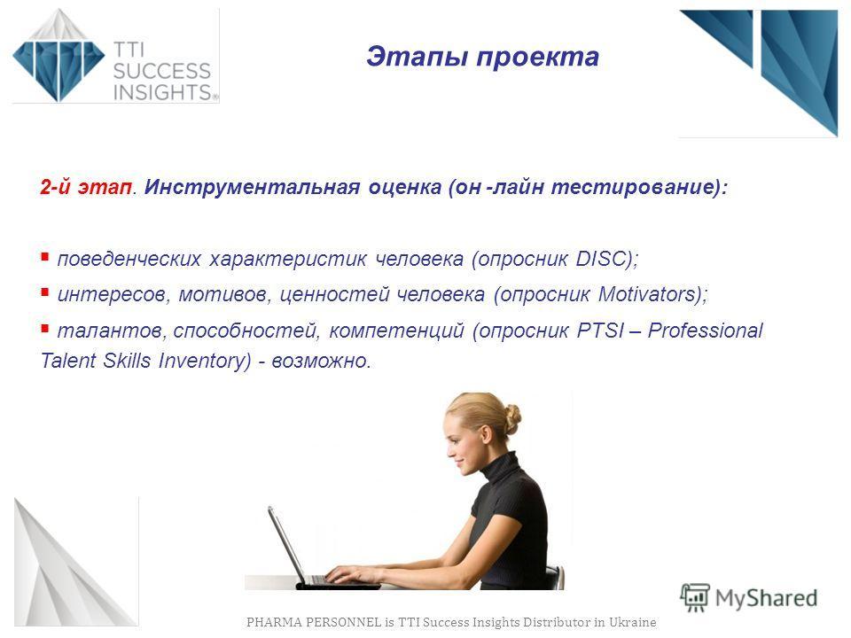 PHARMA PERSONNEL is TTI Success Insights Distributor in Ukraine Этапы проекта 2-й этап. Инструментальная оценка (он -лайн тестирование): поведенческих характеристик человека (опросник DISС); интересов, мотивов, ценностей человека (опросник Motivators