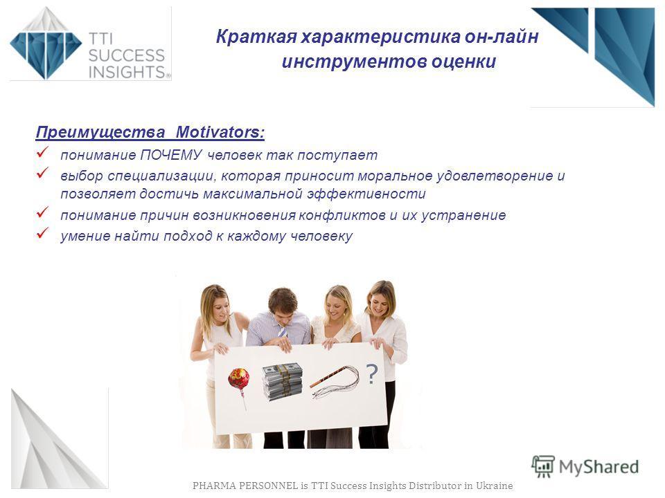 PHARMA PERSONNEL is TTI Success Insights Distributor in Ukraine Преимущества Motivators: понимание ПОЧЕМУ человек так поступает выбор специализации, которая приносит моральное удовлетворение и позволяет достичь максимальной эффективности понимание пр