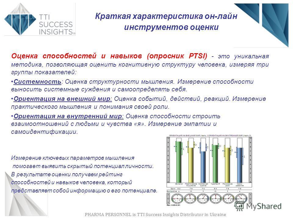PHARMA PERSONNEL is TTI Success Insights Distributor in Ukraine Оценка способностей и навыков (опросник PTSI) - это уникальная методика, позволяющая оценить когнитивную структуру человека, измеряя три группы показателей: Системность: Оценка структурн