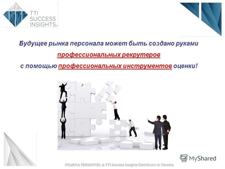 PHARMA PERSONNEL is TTI Success Insights Distributor in Ukraine Будущее рынка персонала может быть создано руками профессиональных рекрутеров с помощью профессиональных инструментов оценки!