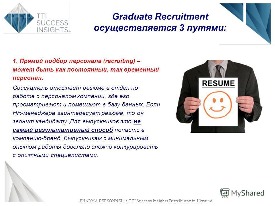 PHARMA PERSONNEL is TTI Success Insights Distributor in Ukraine Graduate Recruitment осуществляется 3 путями: 1. Прямой подбор персонала (recruiting) – может быть как постоянный, так временный персонал. Соискатель отсылает резюме в отдел по работе с