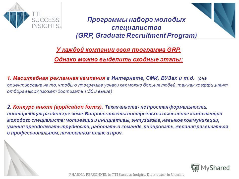 PHARMA PERSONNEL is TTI Success Insights Distributor in Ukraine Программы набора молодых специалистов (GRP, Graduate Recruitment Program) У каждой компании своя программа GRP. Однако можно выделить сходные этапы: 1. Масштабная рекламная кампания в Ин