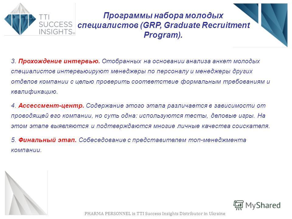 PHARMA PERSONNEL is TTI Success Insights Distributor in Ukraine Программы набора молодых специалистов (GRP, Graduate Recruitment Program). 3. Прохождение интервью. Отобранных на основании анализа анкет молодых специалистов интервьюируют менеджеры по