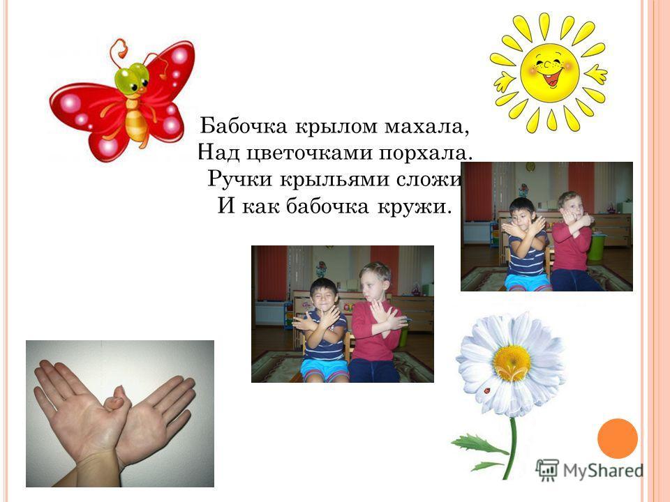 Бабочка крылом махала, Над цветочками порхала. Ручки крыльями сложи И как бабочка кружи.