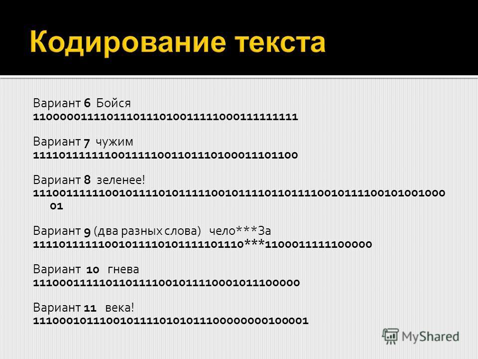 Вариант 6 Бойся 1100000111101110111010011111000111111111 Вариант 7 чужим 1111011111110011111001101110100011101100 Вариант 8 зеленее! 11100111111001011110101111100101111011011110010111100101001000 01 Вариант 9 (два разных слова) чело***За 111101111110