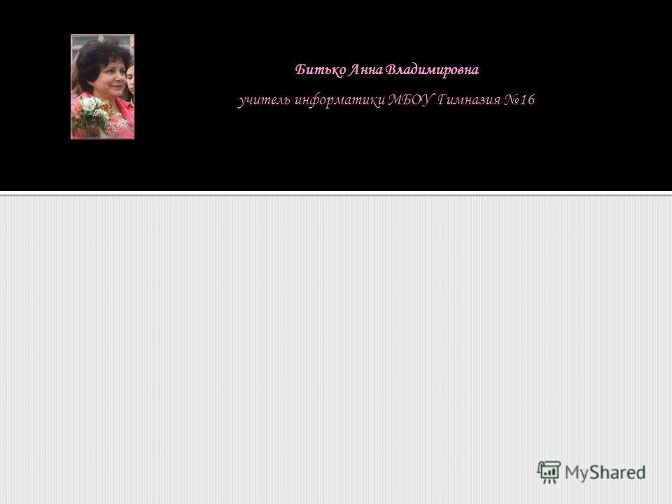 Битько Анна Владимировна учитель информатики МБОУ Гимназия 16