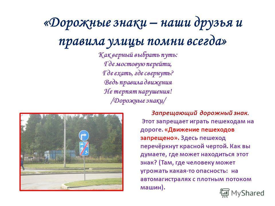 «Дорожные знаки – наши друзья и правила улицы помни всегда» Запрещающий дорожный знак. Этот запрещает играть пешеходам на дороге. «Движение пешеходов запрещено». Здесь пешеход перечёркнут красной чертой. Как вы думаете, где может находиться этот знак