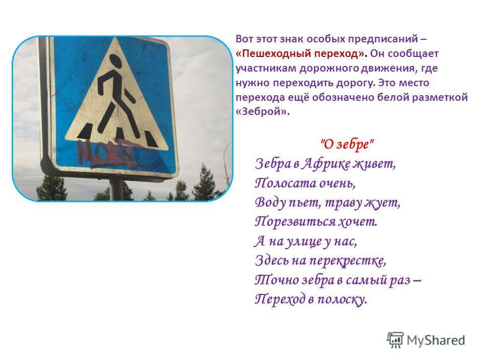 Вот этот знак особых предписаний – «Пешеходный переход». Он сообщает участникам дорожного движения, где нужно переходить дорогу. Это место перехода ещё обозначено белой разметкой «Зеброй».