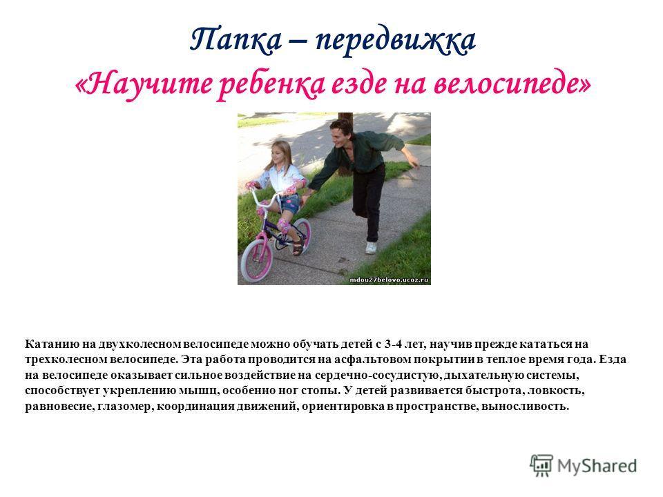 Папка – передвижка «Научите ребенка езде на велосипеде» Катанию на двухколесном велосипеде можно обучать детей с 3-4 лет, научив прежде кататься на трехколесном велосипеде. Эта работа проводится на асфальтовом покрытии в теплое время года. Езда на ве
