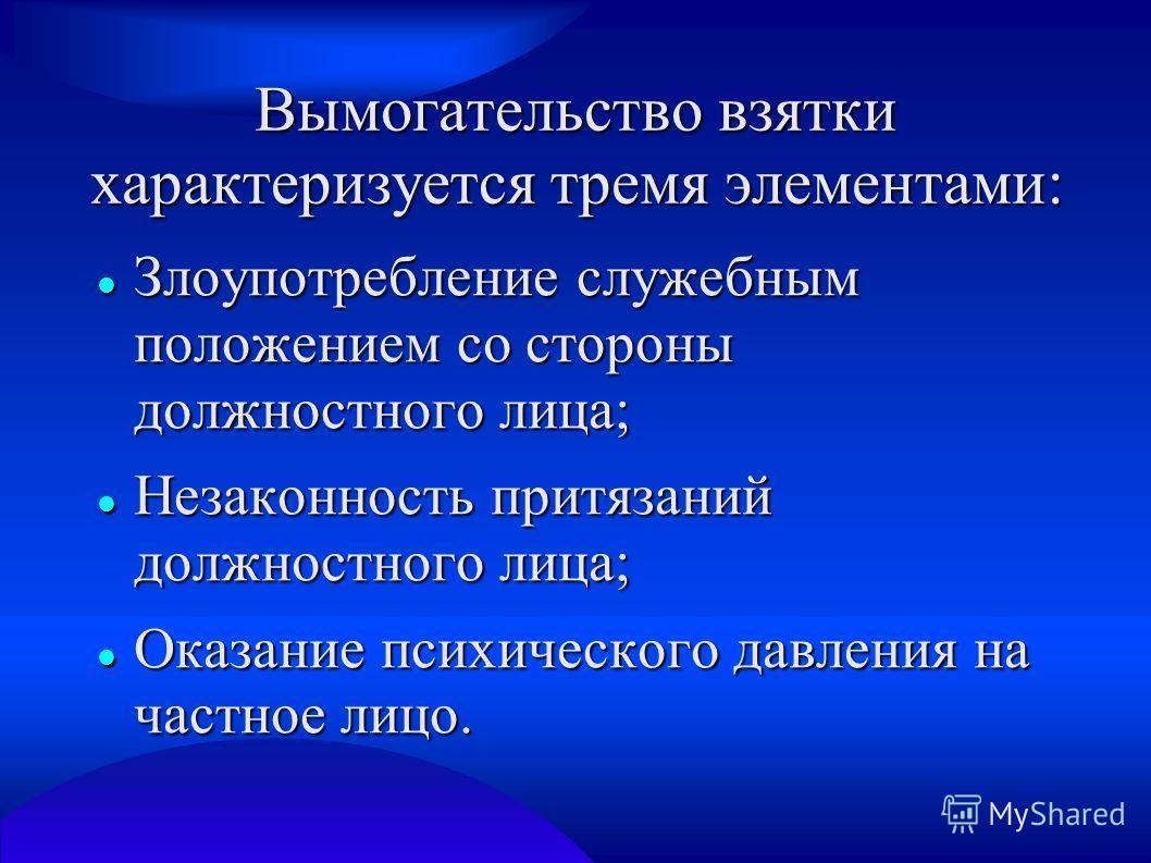 Вымогательство взятки характеризуется тремя элементами: Злоупотребление служебным положением со стороны должностного лица; Злоупотребление служебным положением со стороны должностного лица; Незаконность притязаний должностного лица; Незаконность прит