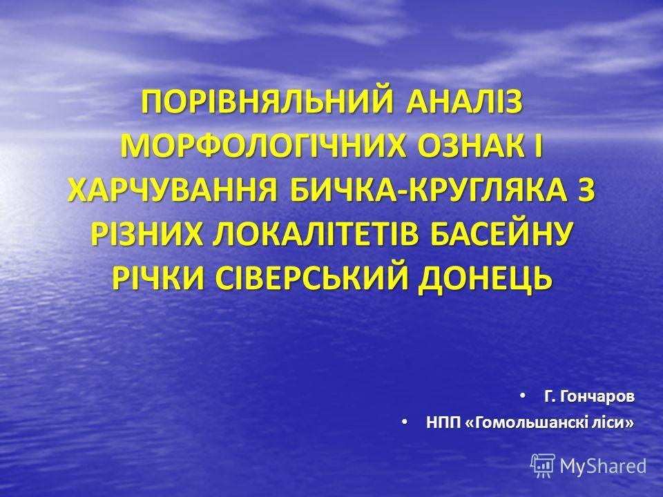 ПОРІВНЯЛЬНИЙ АНАЛІЗ МОРФОЛОГІЧНИХ ОЗНАК І ХАРЧУВАННЯ БИЧКА-КРУГЛЯКА З РІЗНИХ ЛОКАЛІТЕТІВ БАСЕЙНУ РІЧКИ СІВЕРСЬКИЙ ДОНЕЦЬ Г. Гончаров Г. Гончаров НПП «Гомольшанскі ліси» НПП «Гомольшанскі ліси»