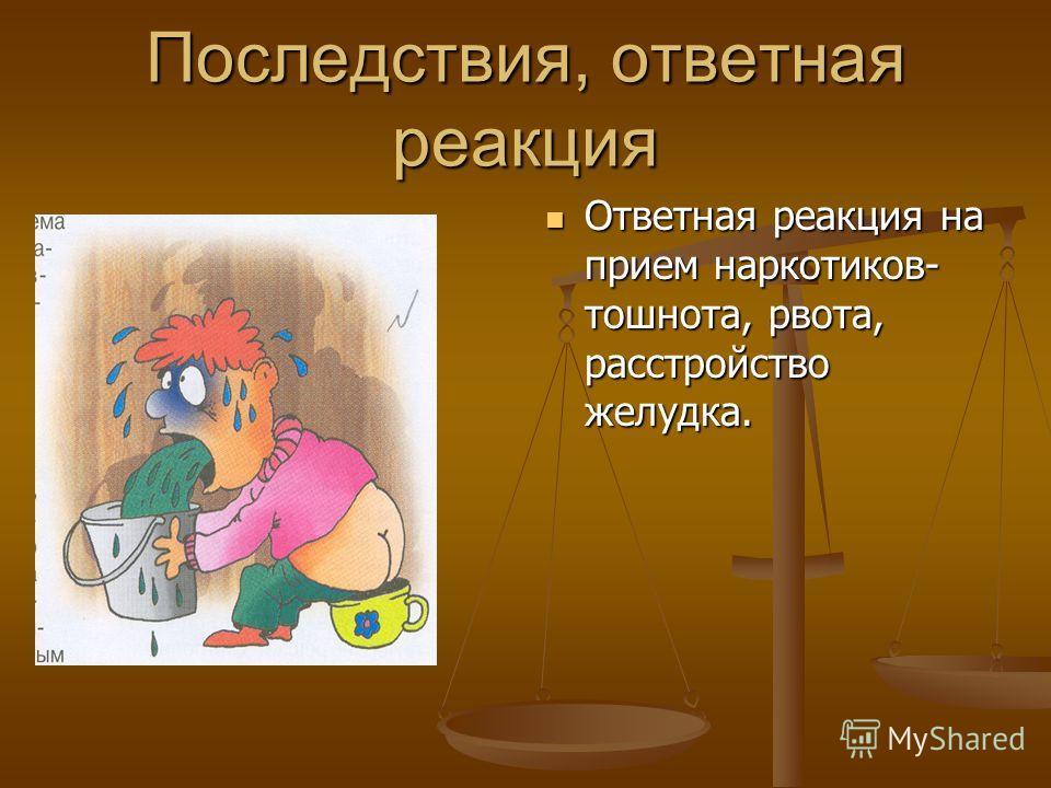 Последствия, ответная реакция Ответная реакция на прием наркотиков- тошнота, рвота, расстройство желудка.