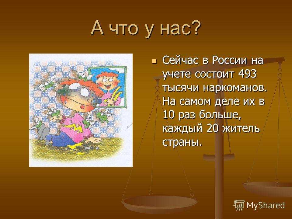 А что у нас? Сейчас в России на учете состоит 493 тысячи наркоманов. На самом деле их в 10 раз больше, каждый 20 житель страны.