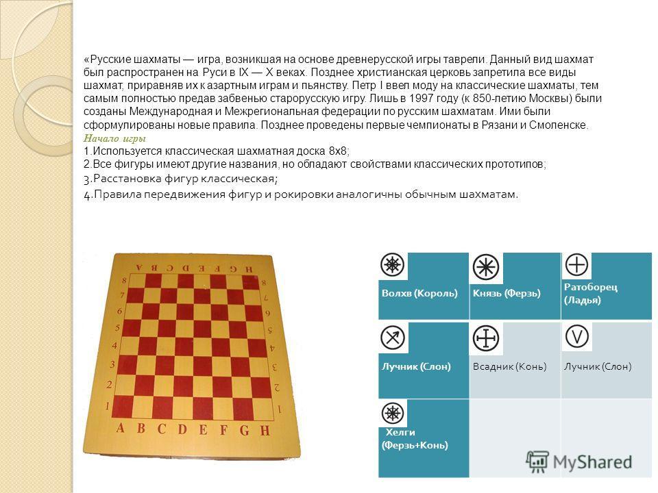 «Русские шахматы игра, возникшая на основе древнерусской игры таврели. Данный вид шахмат был распространен на Руси в IX X веках. Позднее христианская церковь запретила все виды шахмат, приравняв их к азартным играм и пьянству. Петр I ввел моду на кла