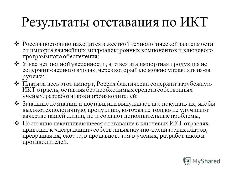 Результаты отставания по ИКТ Россия постоянно находится в жесткой технологической зависимости от импорта важнейших микроэлектронных компонентов и ключевого программного обеспечения; У нас нет полной уверенности, что вся эта импортная продукция не сод