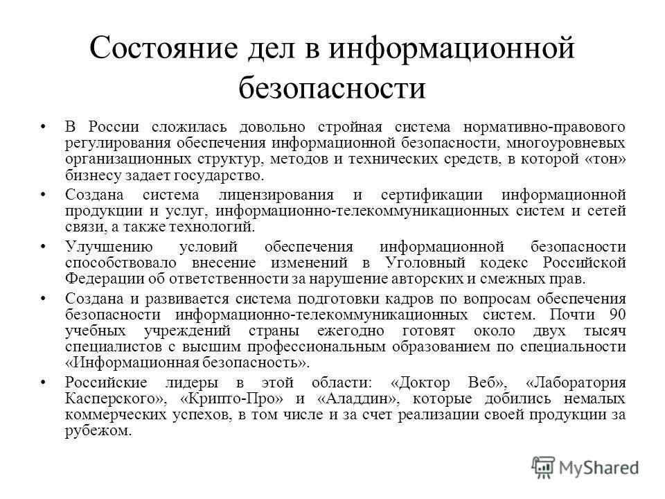 Состояние дел в информационной безопасности В России сложилась довольно стройная система нормативно-правового регулирования обеспечения информационной безопасности, многоуровневых организационных структур, методов и технических средств, в которой «то