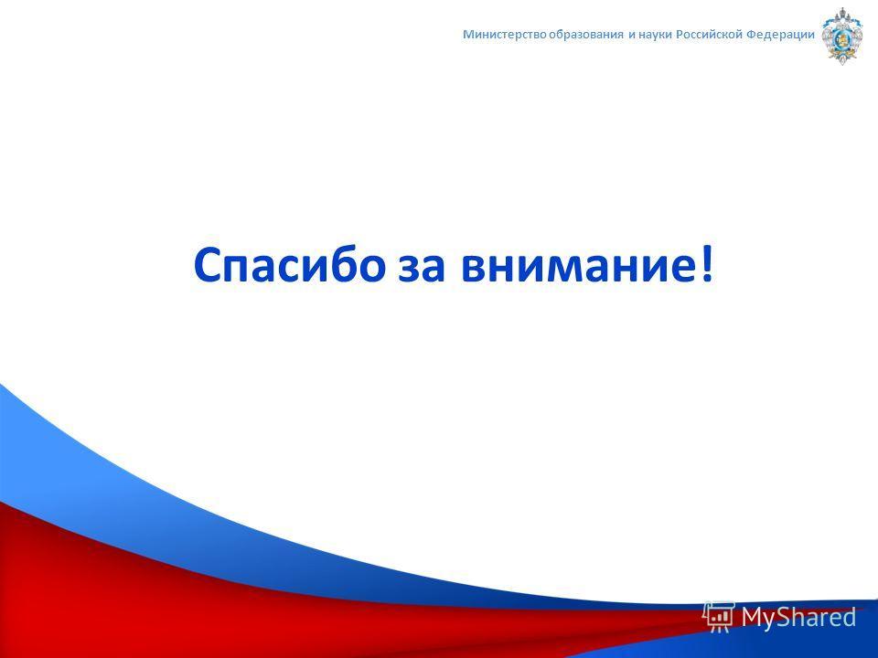 Спасибо за внимание! Министерство образования и науки Российской Федерации
