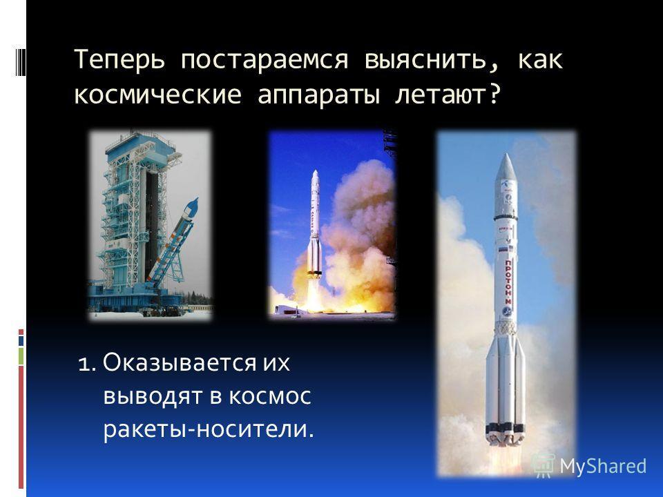 Теперь постараемся выяснить, как космические аппараты летают? 1. Оказывается их выводят в космос ракеты-носители.