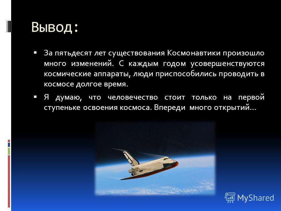 Вывод: За пятьдесят лет существования Космонавтики произошло много изменений. С каждым годом усовершенствуются космические аппараты, люди приспособились проводить в космосе долгое время. Я думаю, что человечество стоит только на первой ступеньке осво
