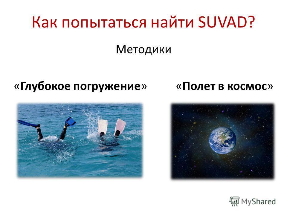 Как попытаться найти SUVAD? Методики «Глубокое погружение» «Полет в космос»