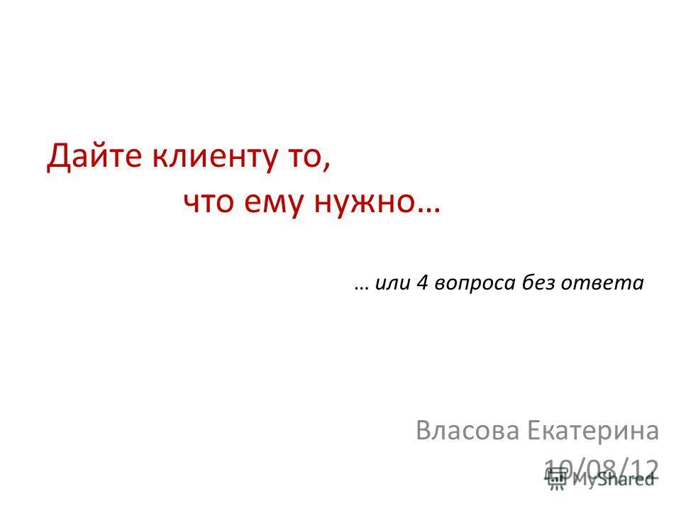 Дайте клиенту то, что ему нужно… … или 4 вопроса без ответа Власова Екатерина 10/08/12