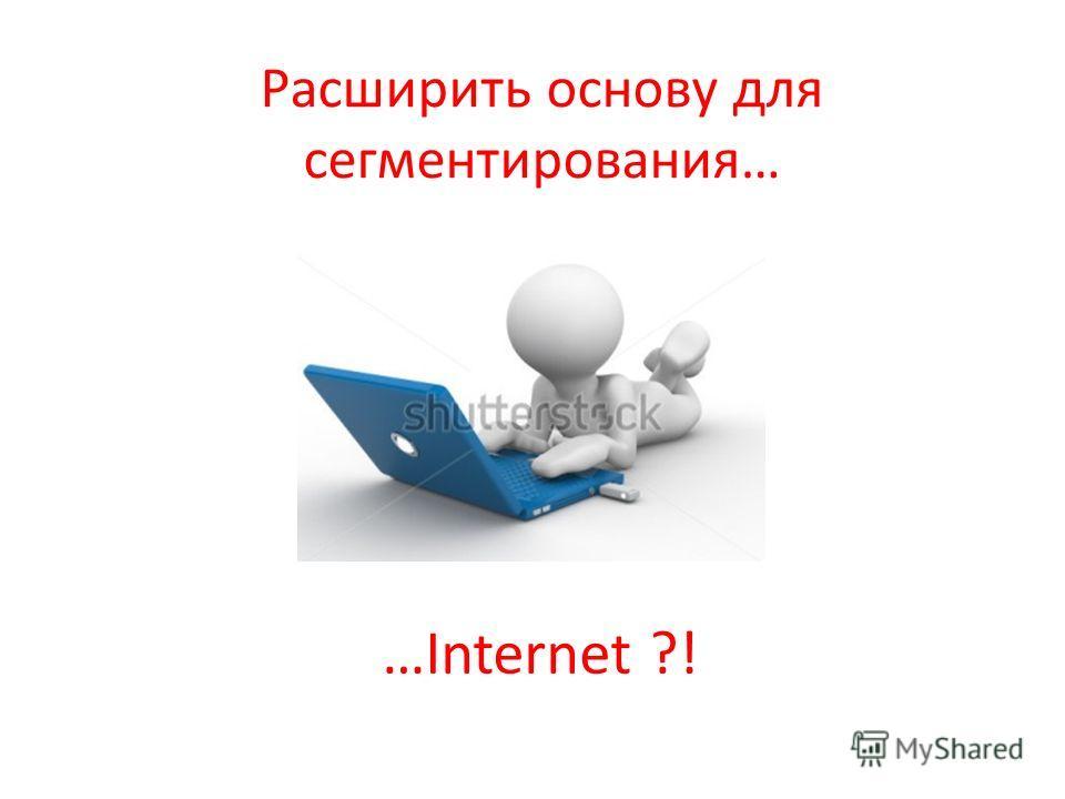 Расширить основу для сегментирования… …Internet ?!