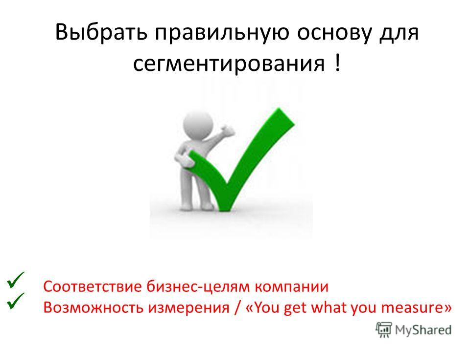Выбрать правильную основу для сегментирования ! Соответствие бизнес-целям компании Возможность измерения / «You get what you measure»