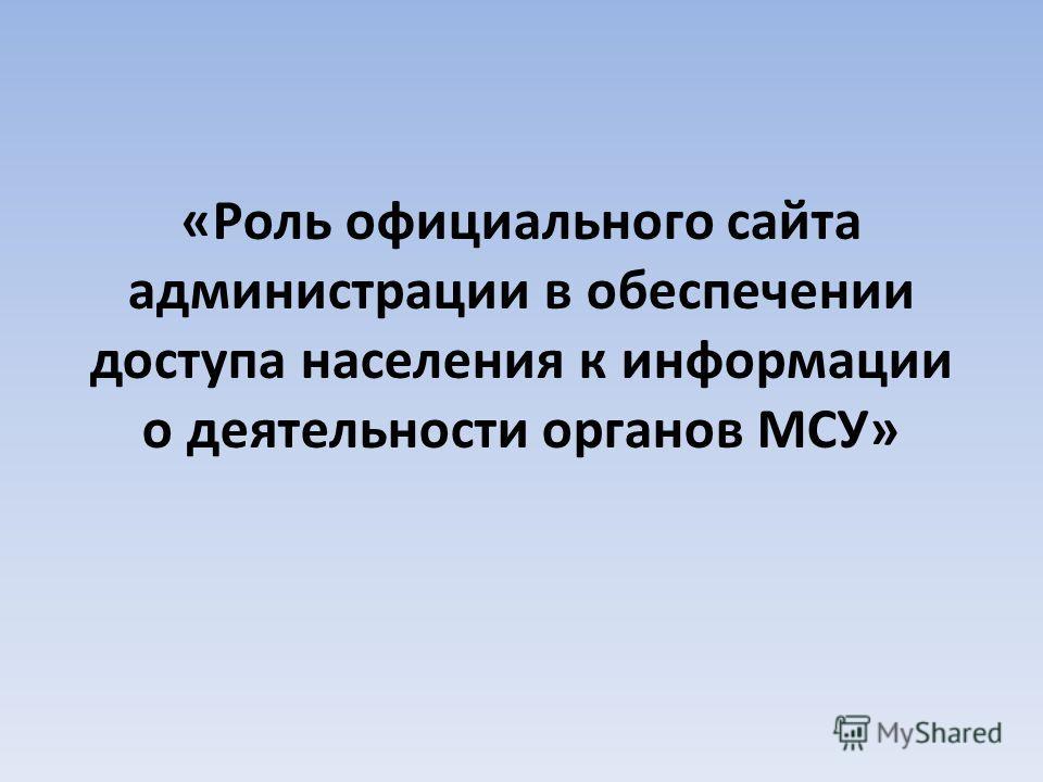 «Роль официального сайта администрации в обеспечении доступа населения к информации о деятельности органов МСУ»