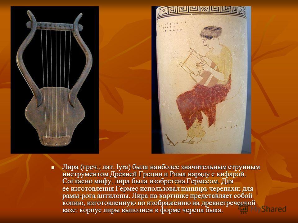 Лира (греч.; лат. lyra) была наиболее значительным струнным инструментом Древней Греции и Рима наряду с кифарой. Согласно мифу, лира была изобретена Гермесом. Для ее изготовления Гермес использовал панцирь черепахи; для рамы-рога антилопы. Лира на ка