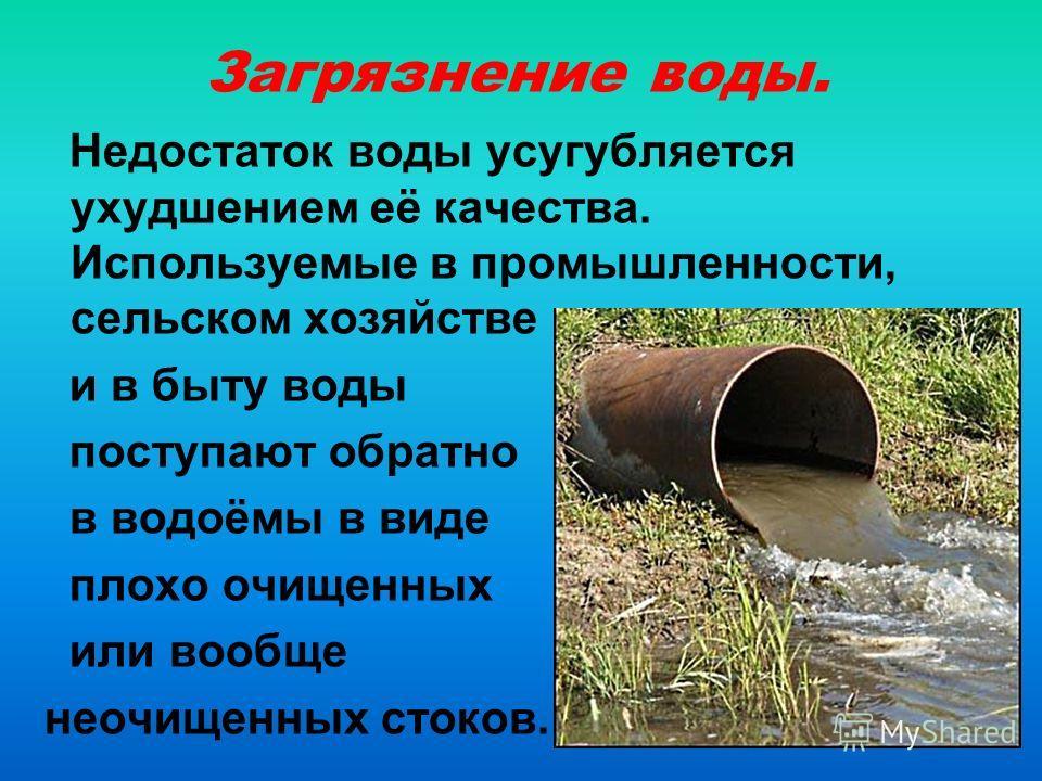 Загрязнение воды. Недостаток воды усугубляется ухудшением её качества. Используемые в промышленности, сельском хозяйстве и в быту воды поступают обратно в водоёмы в виде плохо очищенных или вообще неочищенных стоков.