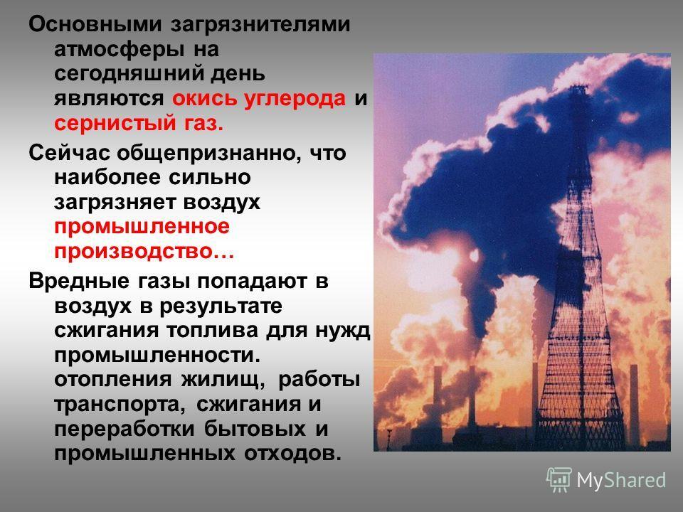 Основными загрязнителями атмосферы на сегодняшний день являются окись углерода и сернистый газ. Сейчас общепризнанно, что наиболее сильно загрязняет воздух промышленное производство… Вредные газы попадают в воздух в результате сжигания топлива для ну
