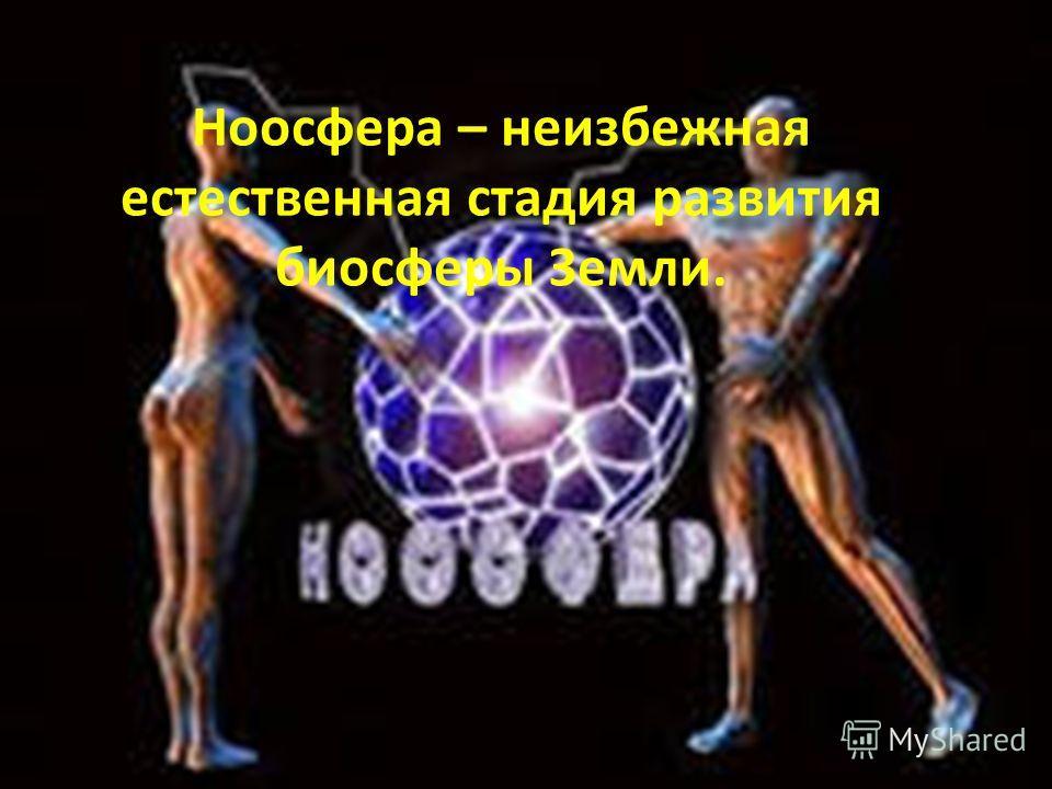 Ноосфера – неизбежная естественная стадия развития биосферы Земли.
